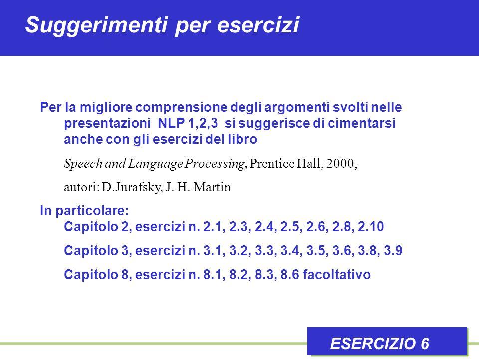 Suggerimenti per esercizi ESERCIZIO 6 Per la migliore comprensione degli argomenti svolti nelle presentazioni NLP 1,2,3 si suggerisce di cimentarsi anche con gli esercizi del libro Speech and Language Processing, Prentice Hall, 2000, autori: D.Jurafsky, J.