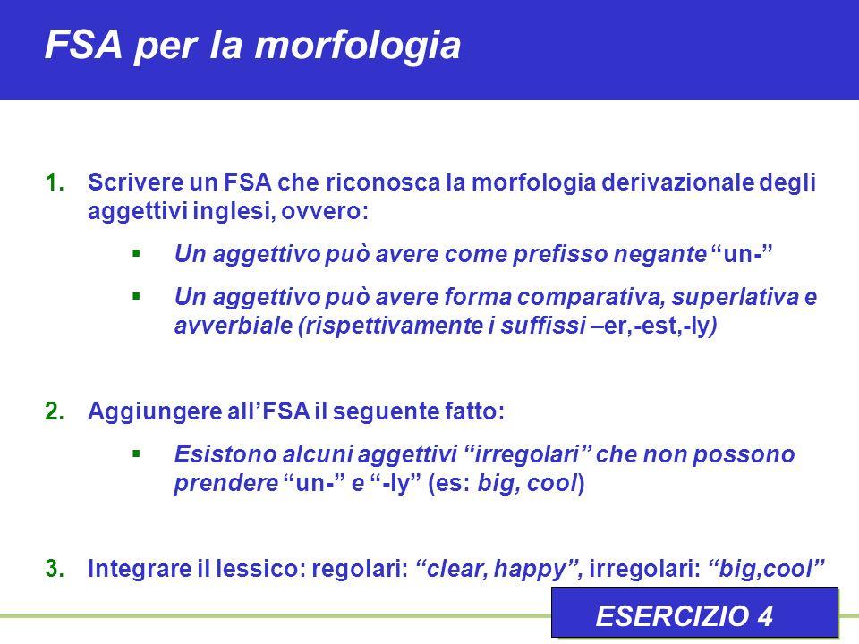 FSA per la morfologia 1.Scrivere un FSA che riconosca la morfologia derivazionale degli aggettivi inglesi, ovvero: Un aggettivo può avere come prefisso negante un- Un aggettivo può avere forma comparativa, superlativa e avverbiale (rispettivamente i suffissi –er,-est,-ly) 2.Aggiungere allFSA il seguente fatto: Esistono alcuni aggettivi irregolari che non possono prendere un- e -ly (es: big, cool) 3.Integrare il lessico: regolari: clear, happy, irregolari: big,cool ESERCIZIO 4