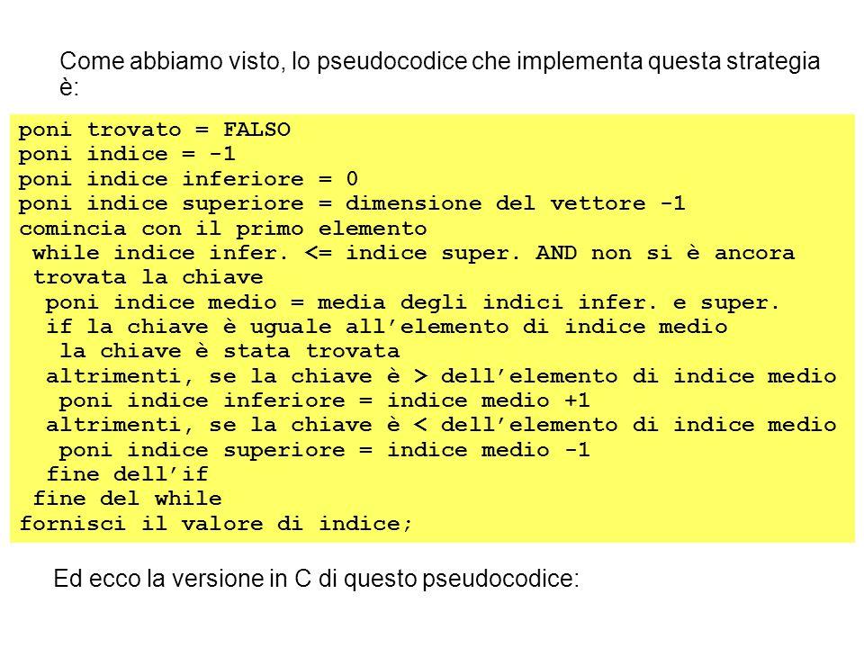 ricercaBin(int elem[], int dim, int chiave) { int indice, trovato, inf, sup, medio; indice = -1; trovato = FALSO; inf = 0; sup = dim -1; while (inf <= sup && !trovato) { medio = (int) ((inf + sup)/2); if (chiave == elem[medio]) { trovato = VERO; indice = medio; } else if (chiave > elem[medio]) inf = medio + 1; else sup = medio - 1; } return(indice); }