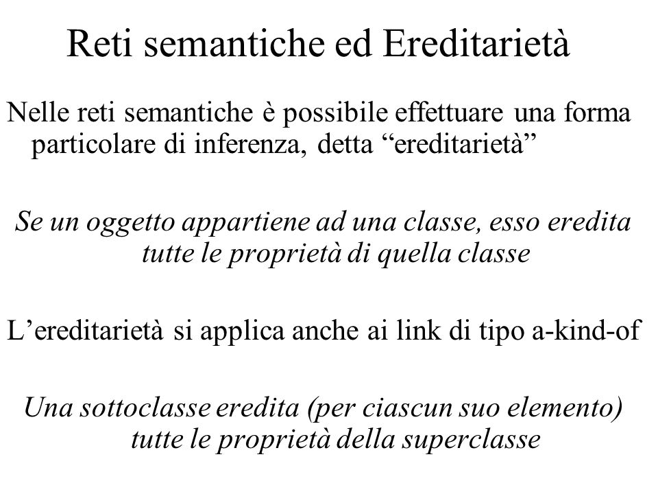Reti semantiche ed Ereditarietà Nelle reti semantiche è possibile effettuare una forma particolare di inferenza, detta ereditarietà Se un oggetto appartiene ad una classe, esso eredita tutte le proprietà di quella classe Lereditarietà si applica anche ai link di tipo a-kind-of Una sottoclasse eredita (per ciascun suo elemento) tutte le proprietà della superclasse