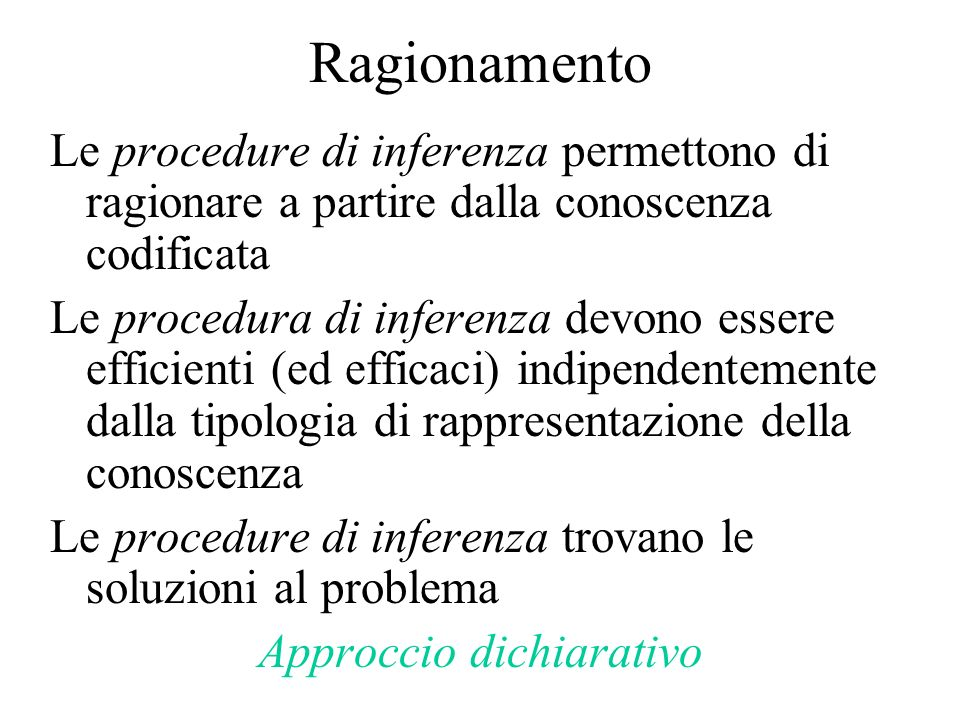 Ragionamento Le procedure di inferenza permettono di ragionare a partire dalla conoscenza codificata Le procedura di inferenza devono essere efficienti (ed efficaci) indipendentemente dalla tipologia di rappresentazione della conoscenza Le procedure di inferenza trovano le soluzioni al problema Approccio dichiarativo