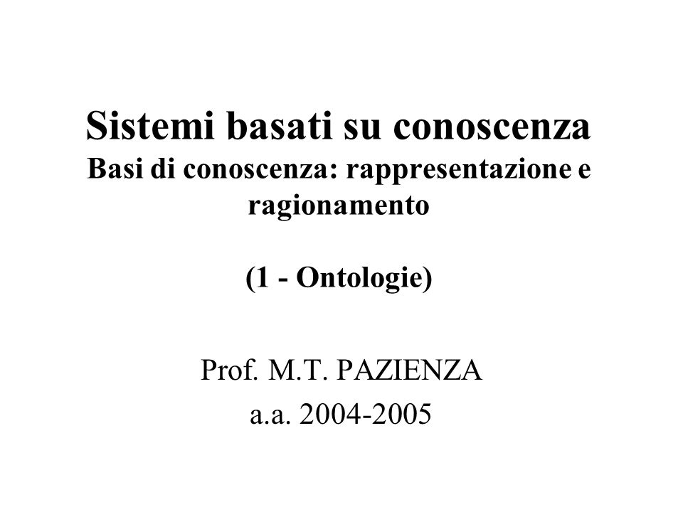 Sistemi basati su conoscenza Basi di conoscenza: rappresentazione e ragionamento (1 - Ontologie) Prof.