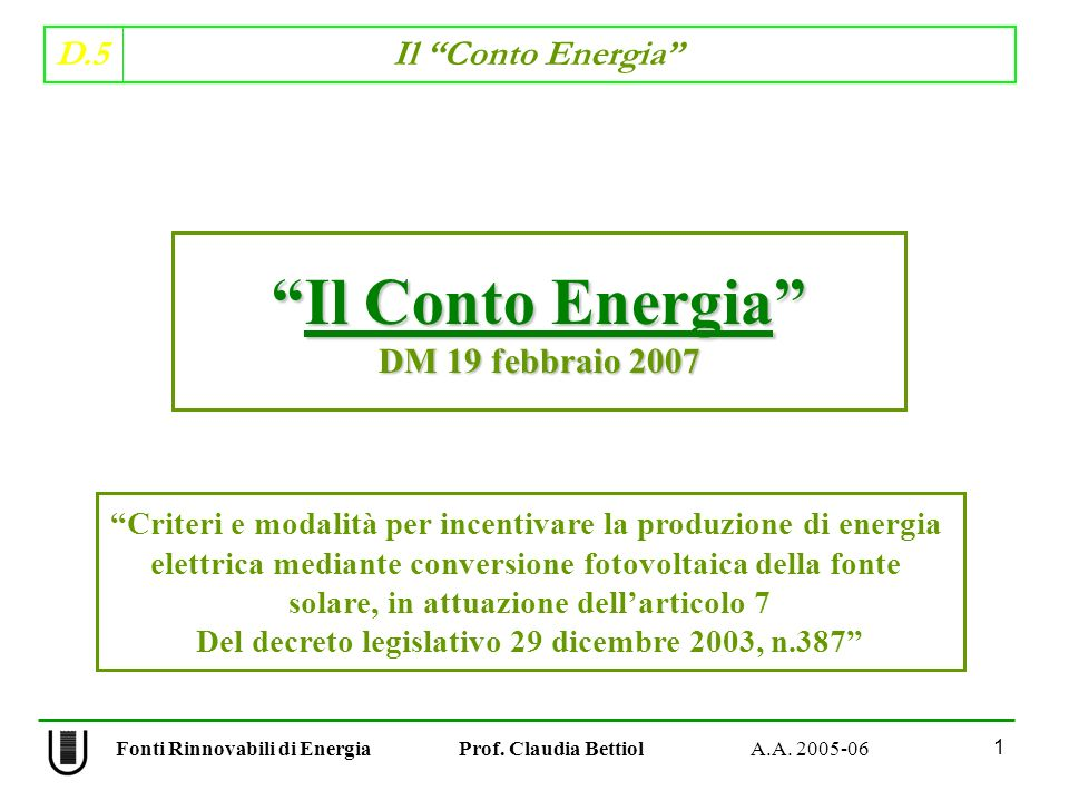 D.5 Il Conto Energia 1 Fonti Rinnovabili di Energia Prof. Claudia Bettiol A.A. 2005-06 Il Conto EnergiaIl Conto Energia DM 19 febbraio 2007 Criteri e