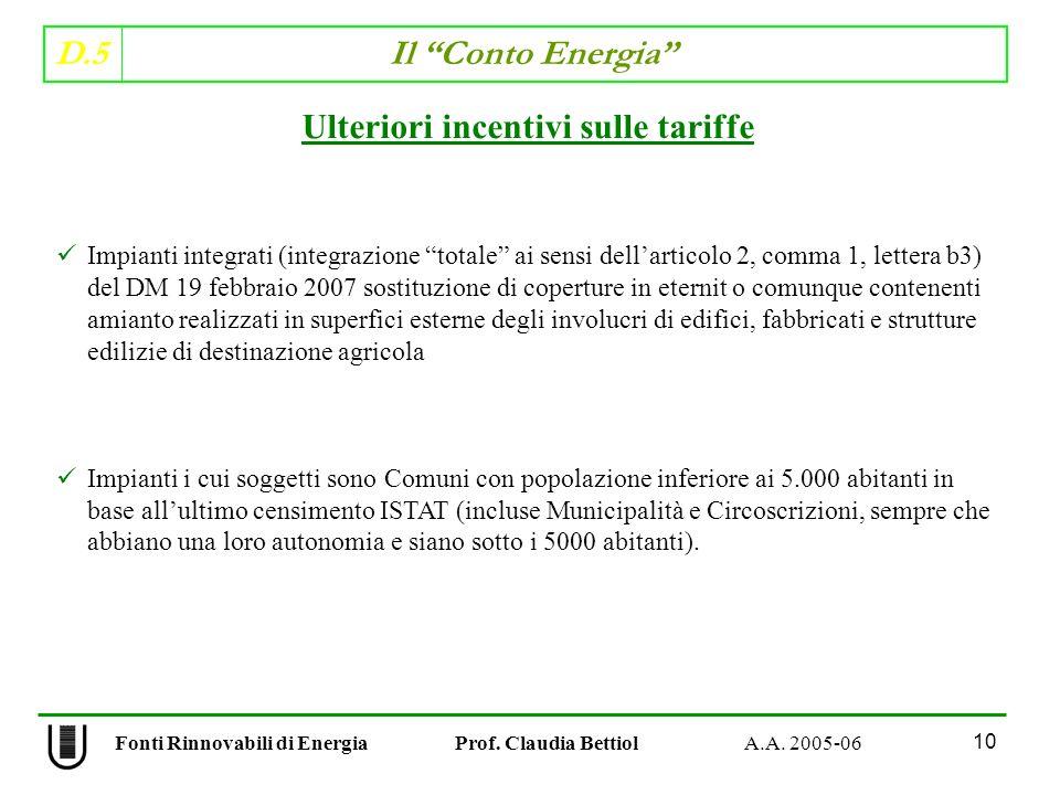 D.5 Il Conto Energia 10 Fonti Rinnovabili di Energia Prof. Claudia Bettiol A.A. 2005-06 Ulteriori incentivi sulle tariffe Impianti integrati (integraz