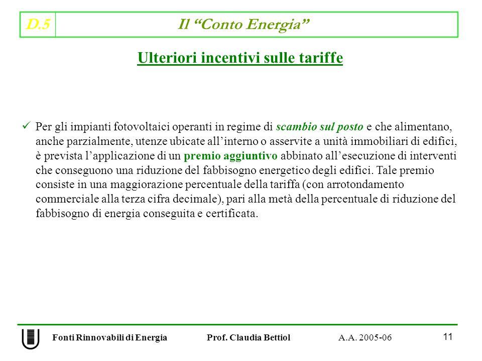 D.5 Il Conto Energia 11 Fonti Rinnovabili di Energia Prof. Claudia Bettiol A.A. 2005-06 Ulteriori incentivi sulle tariffe Per gli impianti fotovoltaic