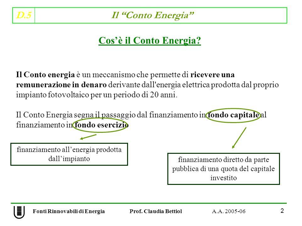 D.5 Il Conto Energia 2 Fonti Rinnovabili di Energia Prof. Claudia Bettiol A.A. 2005-06 Il Conto energia è un meccanismo che permette di ricevere una r