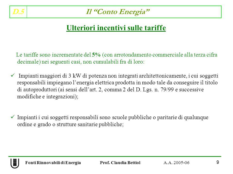 D.5 Il Conto Energia 9 Fonti Rinnovabili di Energia Prof. Claudia Bettiol A.A. 2005-06 Le tariffe sono incrementate del 5% (con arrotondamento commerc