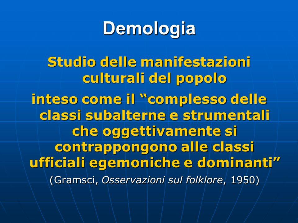 Demologia Studio delle manifestazioni culturali del popolo inteso come il complesso delle classi subalterne e strumentali che oggettivamente si contra