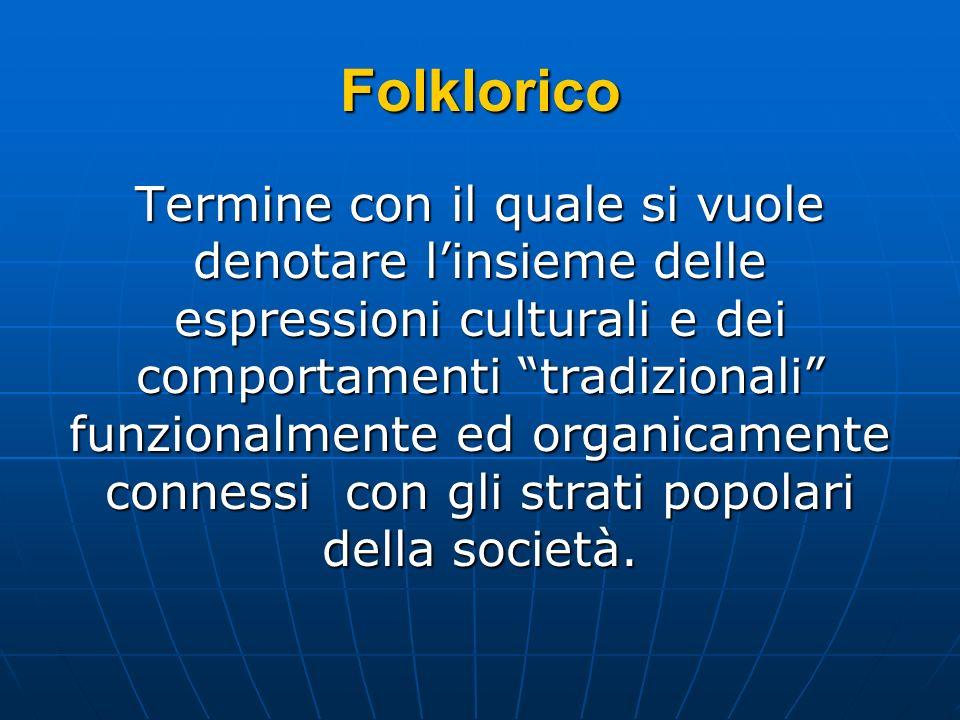 Folklorico Termine con il quale si vuole denotare linsieme delle espressioni culturali e dei comportamenti tradizionali funzionalmente ed organicament