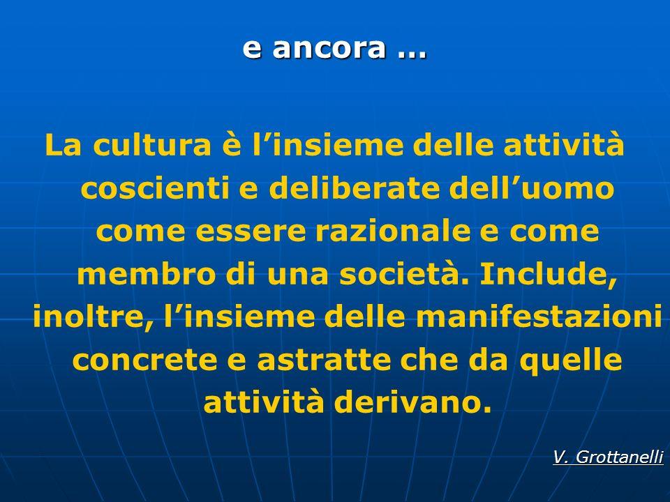 e ancora … La cultura è linsieme delle attività coscienti e deliberate delluomo come essere razionale e come membro di una società. Include, inoltre,