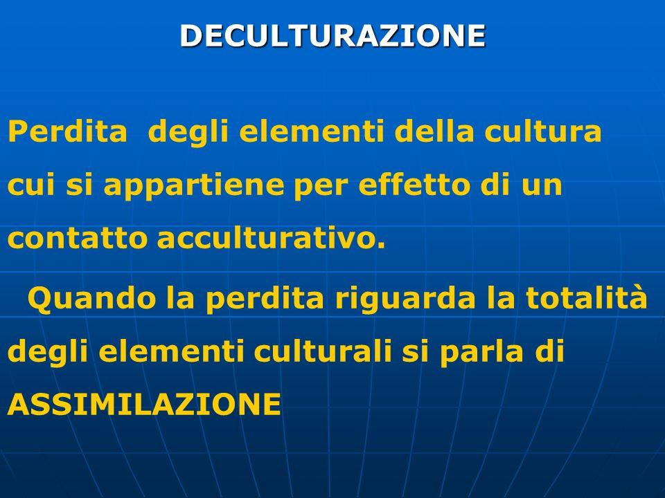 DECULTURAZIONE Perdita degli elementi della cultura cui si appartiene per effetto di un contatto acculturativo. Quando la perdita riguarda la totalità