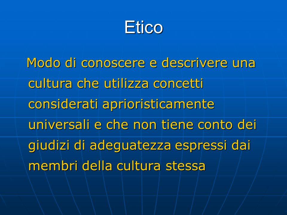 Etico Modo di conoscere e descrivere una cultura che utilizza concetti considerati aprioristicamente universali e che non tiene conto dei giudizi di a
