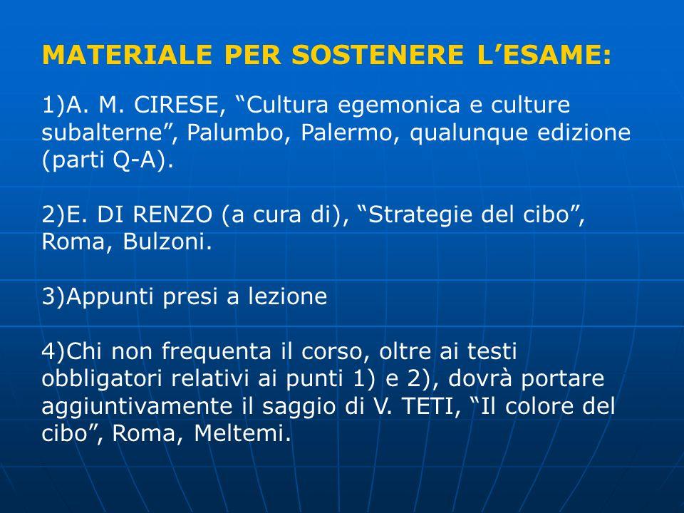 MATERIALE PER SOSTENERE LESAME: 1)A. M. CIRESE, Cultura egemonica e culture subalterne, Palumbo, Palermo, qualunque edizione (parti Q-A). 2)E. DI RENZ