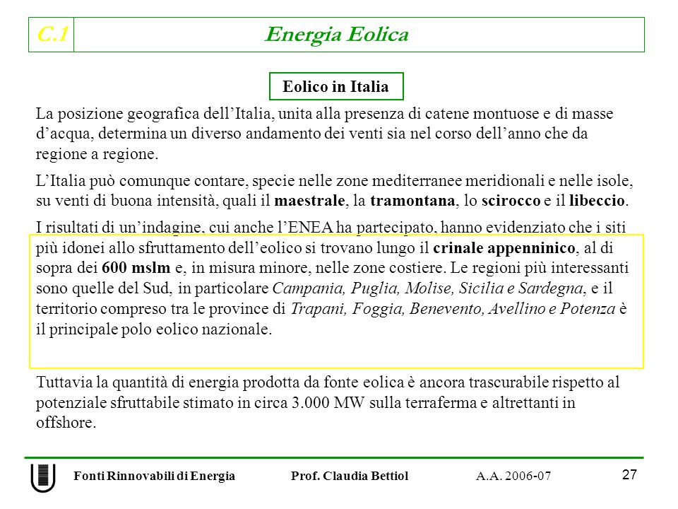 C.1 Energia Eolica 27 Eolico in Italia La posizione geografica dellItalia, unita alla presenza di catene montuose e di masse dacqua, determina un diverso andamento dei venti sia nel corso dellanno che da regione a regione.