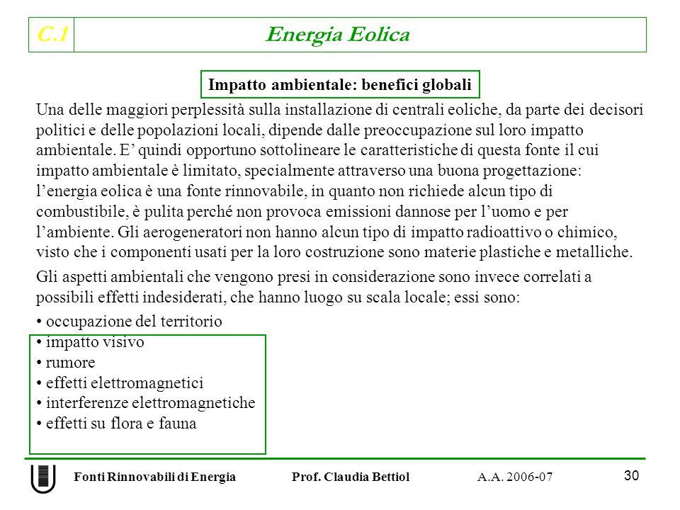 C.1 Energia Eolica 30 Impatto ambientale: benefici globali Una delle maggiori perplessità sulla installazione di centrali eoliche, da parte dei decisori politici e delle popolazioni locali, dipende dalle preoccupazione sul loro impatto ambientale.