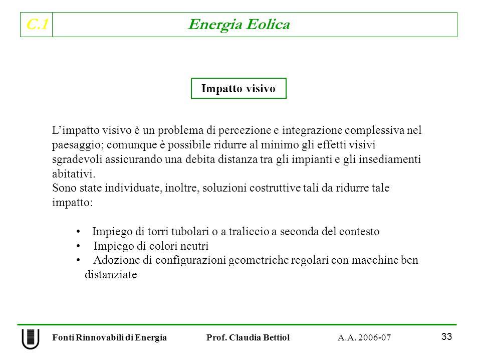 C.1 Energia Eolica 33 Limpatto visivo è un problema di percezione e integrazione complessiva nel paesaggio; comunque è possibile ridurre al minimo gli effetti visivi sgradevoli assicurando una debita distanza tra gli impianti e gli insediamenti abitativi.