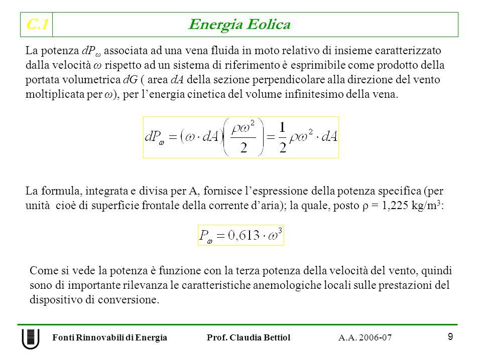 C.1 Energia Eolica 9 La potenza dP ω associata ad una vena fluida in moto relativo di insieme caratterizzato dalla velocità ω rispetto ad un sistema di riferimento è esprimibile come prodotto della portata volumetrica dG ( area dA della sezione perpendicolare alla direzione del vento moltiplicata per ω), per lenergia cinetica del volume infinitesimo della vena.
