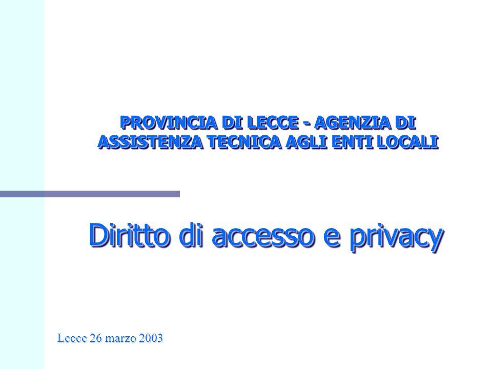 Diritto di accesso e privacy PROVINCIA DI LECCE - AGENZIA DI ASSISTENZA TECNICA AGLI ENTI LOCALI Lecce 26 marzo 2003