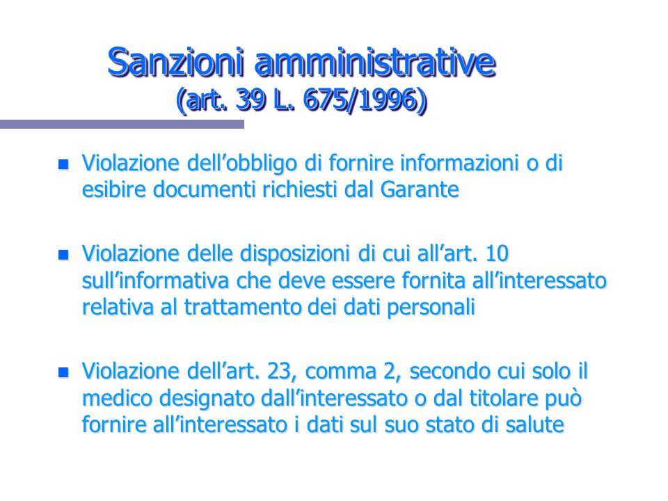 Sanzioni amministrative (art. 39 L. 675/1996) n Violazione dellobbligo di fornire informazioni o di esibire documenti richiesti dal Garante n Violazio