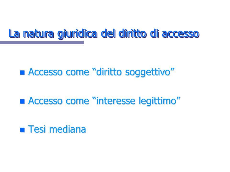 La natura giuridica del diritto di accesso n Accesso come diritto soggettivo n Accesso come interesse legittimo n Tesi mediana