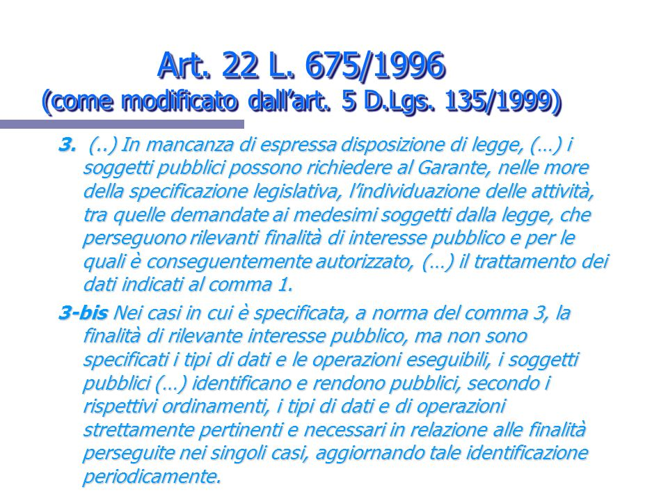 Art. 22 L. 675/1996 (come modificato dallart. 5 D.Lgs. 135/1999) 3. (..) In mancanza di espressa disposizione di legge, (…) i soggetti pubblici posson