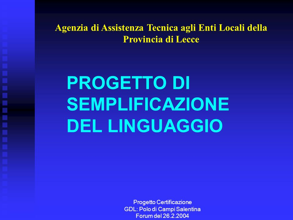 Progetto Certificazione GDL: Polo di Campi Salentina Forum del 26.2.2004 PROGETTO DI SEMPLIFICAZIONE DEL LINGUAGGIO Agenzia di Assistenza Tecnica agli Enti Locali della Provincia di Lecce