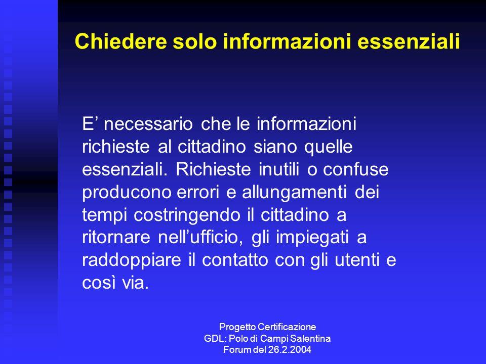 Progetto Certificazione GDL: Polo di Campi Salentina Forum del 26.2.2004 Chiedere solo informazioni essenziali E necessario che le informazioni richieste al cittadino siano quelle essenziali.