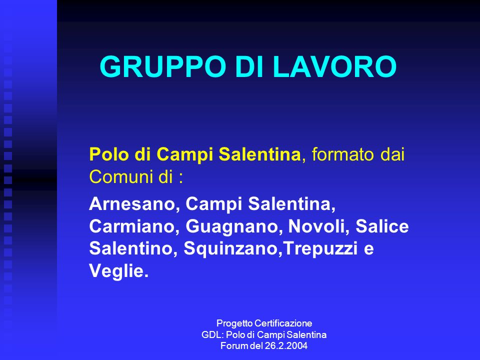 Progetto Certificazione GDL: Polo di Campi Salentina Forum del 26.2.2004 GRUPPO DI LAVORO Polo di Campi Salentina, formato dai Comuni di : Arnesano, Campi Salentina, Carmiano, Guagnano, Novoli, Salice Salentino, Squinzano,Trepuzzi e Veglie.