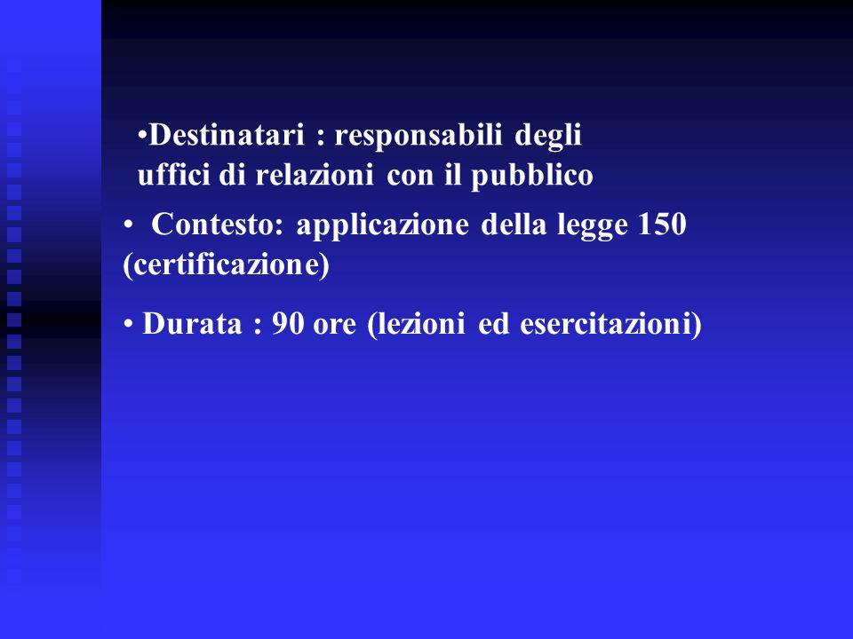 Destinatari : responsabili degli uffici di relazioni con il pubblico Contesto: applicazione della legge 150 (certificazione) Durata : 90 ore (lezioni