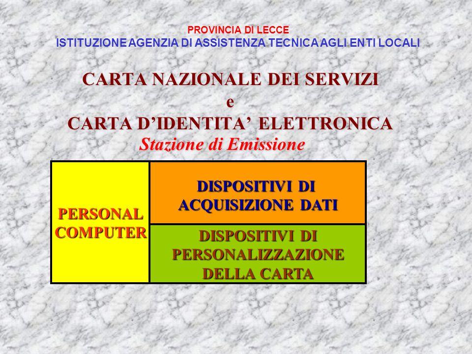 CARTA NAZIONALE DEI SERVIZI e CARTA DIDENTITA ELETTRONICA PERSONALCOMPUTER DISPOSITIVI DI ACQUISIZIONE DATI DISPOSITIVI DI PERSONALIZZAZIONE DELLA CARTA Stazione di Emissione PROVINCIA DI LECCE ISTITUZIONE AGENZIA DI ASSISTENZA TECNICA AGLI ENTI LOCALI