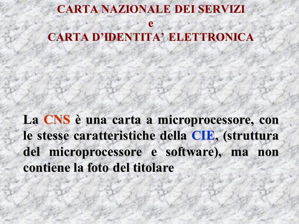 CARTA NAZIONALE DEI SERVIZI e CARTA DIDENTITA ELETTRONICA La CNS è una carta a microprocessore, con le stesse caratteristiche della CIE, (struttura del microprocessore e software), ma non contiene la foto del titolare