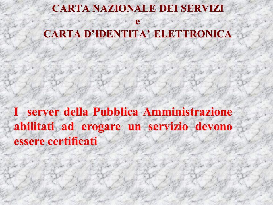 CARTA NAZIONALE DEI SERVIZI e CARTA DIDENTITA ELETTRONICA I server della Pubblica Amministrazione abilitati ad erogare un servizio devono essere certificati