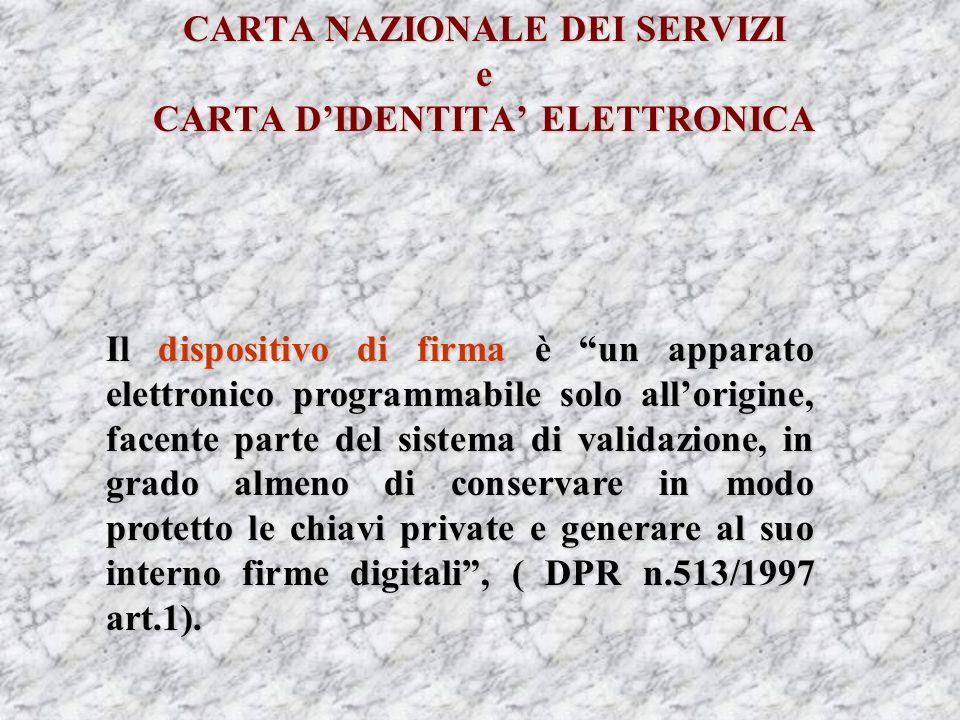 CARTA NAZIONALE DEI SERVIZI e CARTA DIDENTITA ELETTRONICA Il dispositivo di firma è un apparato elettronico programmabile solo allorigine, facente parte del sistema di validazione, in grado almeno di conservare in modo protetto le chiavi private e generare al suo interno firme digitali, ( DPR n.513/1997 art.1).