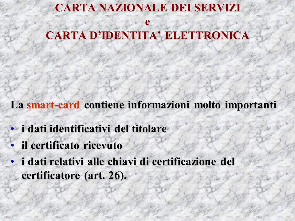CARTA NAZIONALE DEI SERVIZI e CARTA DIDENTITA ELETTRONICA La smart-card contiene informazioni molto importanti i dati identificativi del titolarei dati identificativi del titolare il certificato ricevutoil certificato ricevuto i dati relativi alle chiavi di certificazione del certificatore (art.