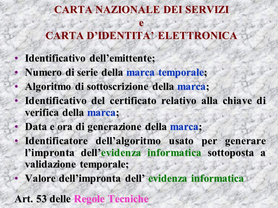 CARTA NAZIONALE DEI SERVIZI e CARTA DIDENTITA ELETTRONICA Identificativo dellemittente;Identificativo dellemittente; Numero di serie della marca temporale;Numero di serie della marca temporale; Algoritmo di sottoscrizione della marca;Algoritmo di sottoscrizione della marca; Identificativo del certificato relativo alla chiave di verifica della marca;Identificativo del certificato relativo alla chiave di verifica della marca; Data e ora di generazione della marca;Data e ora di generazione della marca; Identificatore dellalgoritmo usato per generare limpronta dellevidenza informatica sottoposta a validazione temporale;Identificatore dellalgoritmo usato per generare limpronta dellevidenza informatica sottoposta a validazione temporale; Valore dellimpronta dell evidenza informaticaValore dellimpronta dell evidenza informatica Art.