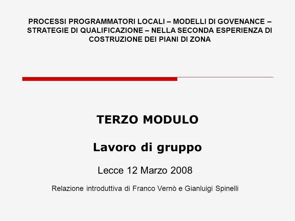 TERZO MODULO Lavoro di gruppo Lecce 12 Marzo 2008 Relazione introduttiva di Franco Vernò e Gianluigi Spinelli PROCESSI PROGRAMMATORI LOCALI – MODELLI DI GOVENANCE – STRATEGIE DI QUALIFICAZIONE – NELLA SECONDA ESPERIENZA DI COSTRUZIONE DEI PIANI DI ZONA