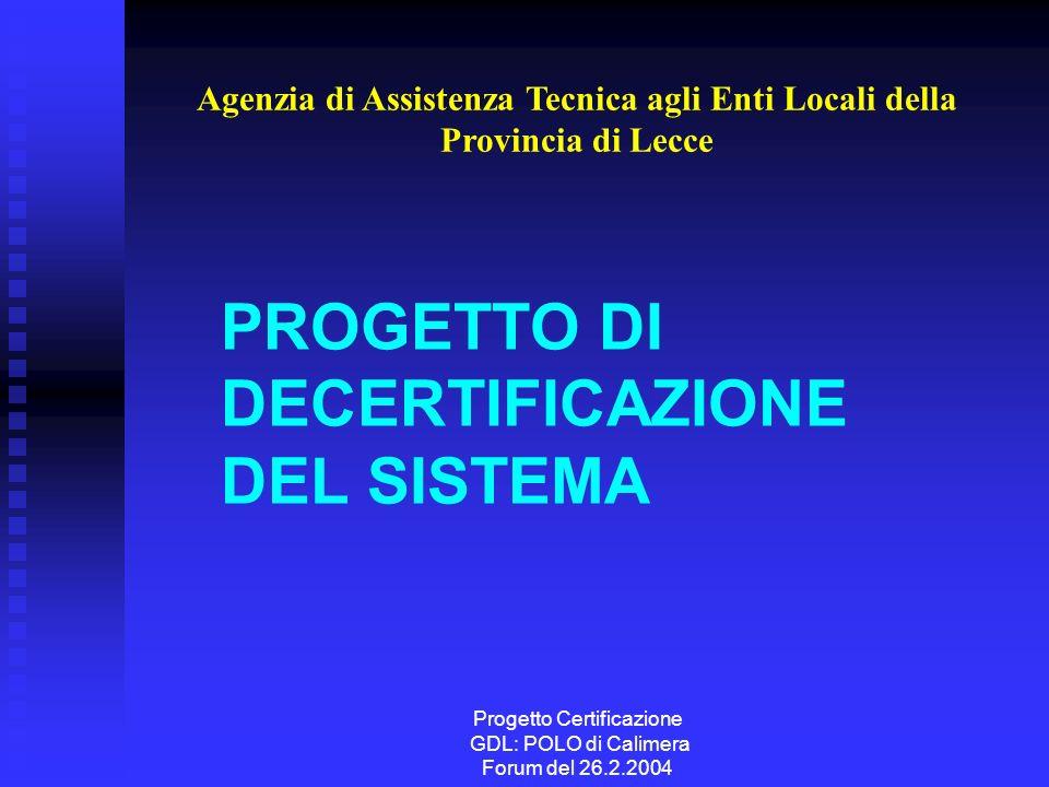 Progetto Certificazione GDL: POLO di Calimera Forum del 26.2.2004 PROGETTO DI DECERTIFICAZIONE DEL SISTEMA Agenzia di Assistenza Tecnica agli Enti Locali della Provincia di Lecce