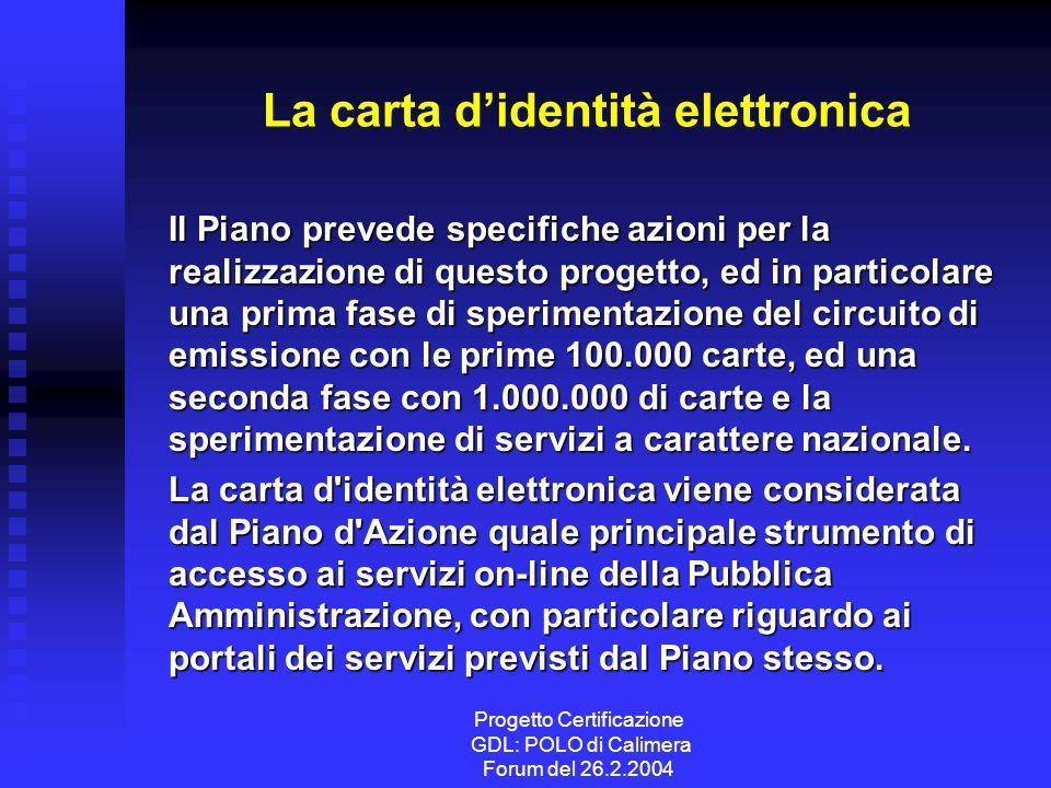 Progetto Certificazione GDL: POLO di Calimera Forum del 26.2.2004 La carta didentità elettronica Il Piano prevede specifiche azioni per la realizzazione di questo progetto, ed in particolare una prima fase di sperimentazione del circuito di emissione con le prime 100.000 carte, ed una seconda fase con 1.000.000 di carte e la sperimentazione di servizi a carattere nazionale.