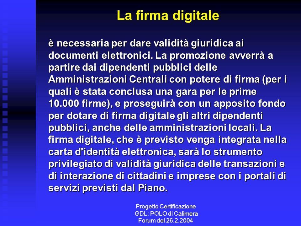 Progetto Certificazione GDL: POLO di Calimera Forum del 26.2.2004 La firma digitale è necessaria per dare validità giuridica ai documenti elettronici.