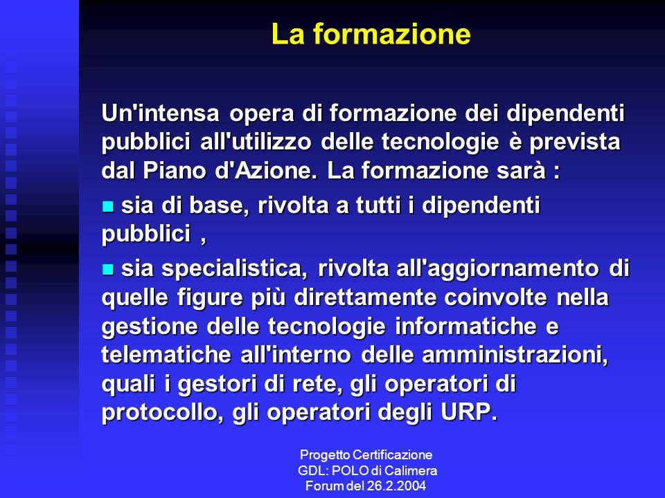 Progetto Certificazione GDL: POLO di Calimera Forum del 26.2.2004 La formazione Un intensa opera di formazione dei dipendenti pubblici all utilizzo delle tecnologie è prevista dal Piano d Azione.