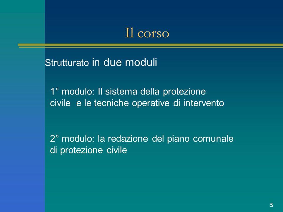 5 Il corso Strutturato in due moduli 1° modulo: Il sistema della protezione civile e le tecniche operative di intervento 2° modulo: la redazione del piano comunale di protezione civile