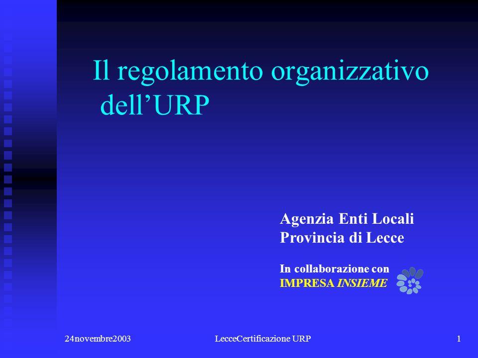24novembre2003LecceCertificazione URP1 Il regolamento organizzativo dellURP In collaborazione con IMPRESA INSIEME Agenzia Enti Locali Provincia di Lecce