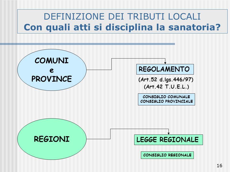 16 DEFINIZIONE DEI TRIBUTI LOCALI Con quali atti si disciplina la sanatoria? COMUNI e PROVINCE REGOLAMENTO (Art.52 d.lgs.446/97) (Art.42 T.U.E.L.) REG