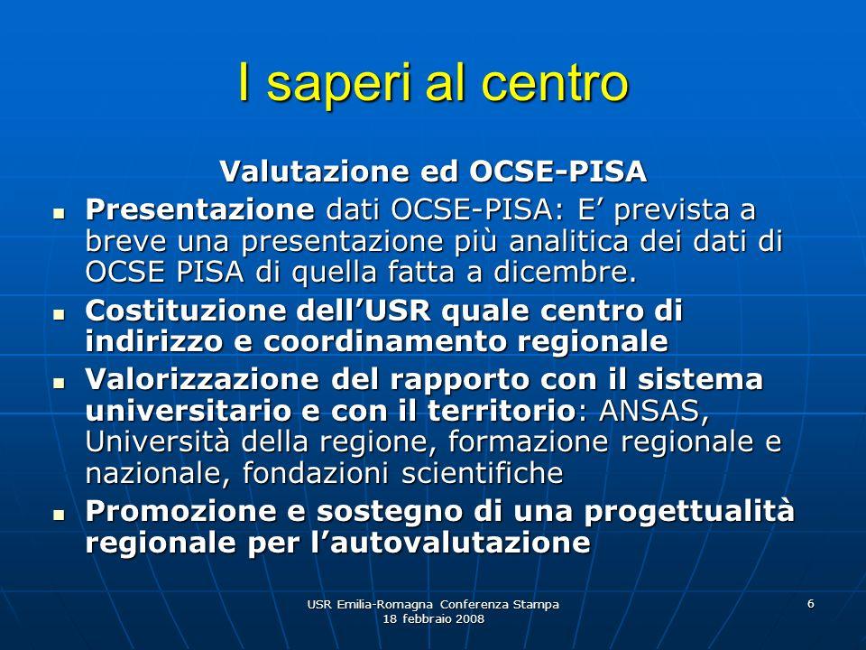 USR Emilia-Romagna Conferenza Stampa 18 febbraio 2008 6 I saperi al centro Valutazione ed OCSE-PISA Presentazione dati OCSE-PISA: E prevista a breve una presentazione più analitica dei dati di OCSE PISA di quella fatta a dicembre.