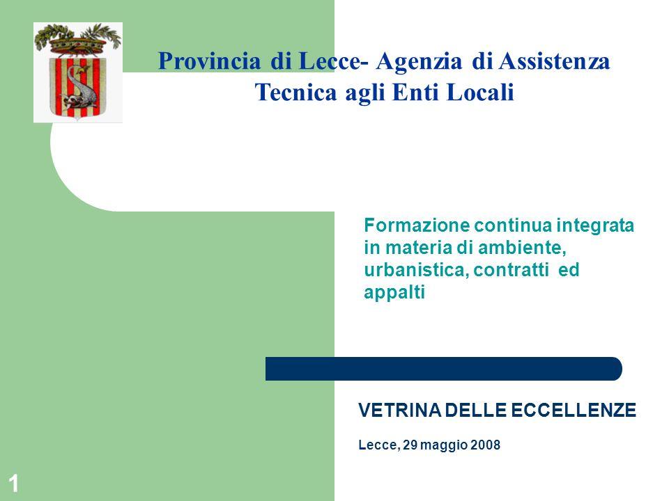12 Formazione continua integrata in materia di ambiente, urbanistica, contratti ed appalti Provincia di Lecce- Agenzia di Assistenza Tecnica agli Enti Locali VETRINA DELLE ECCELLENZE Lecce, 29 maggio 2008