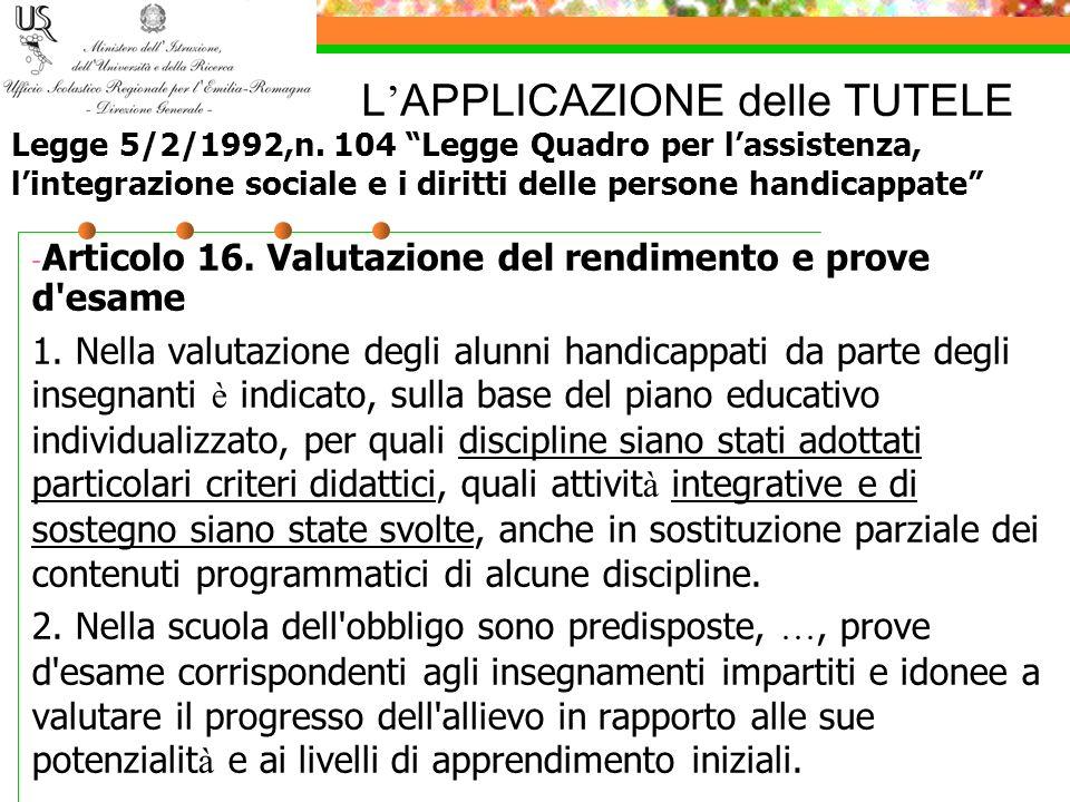 L APPLICAZIONE delle TUTELE - Articolo 16. Valutazione del rendimento e prove d'esame 1. Nella valutazione degli alunni handicappati da parte degli in