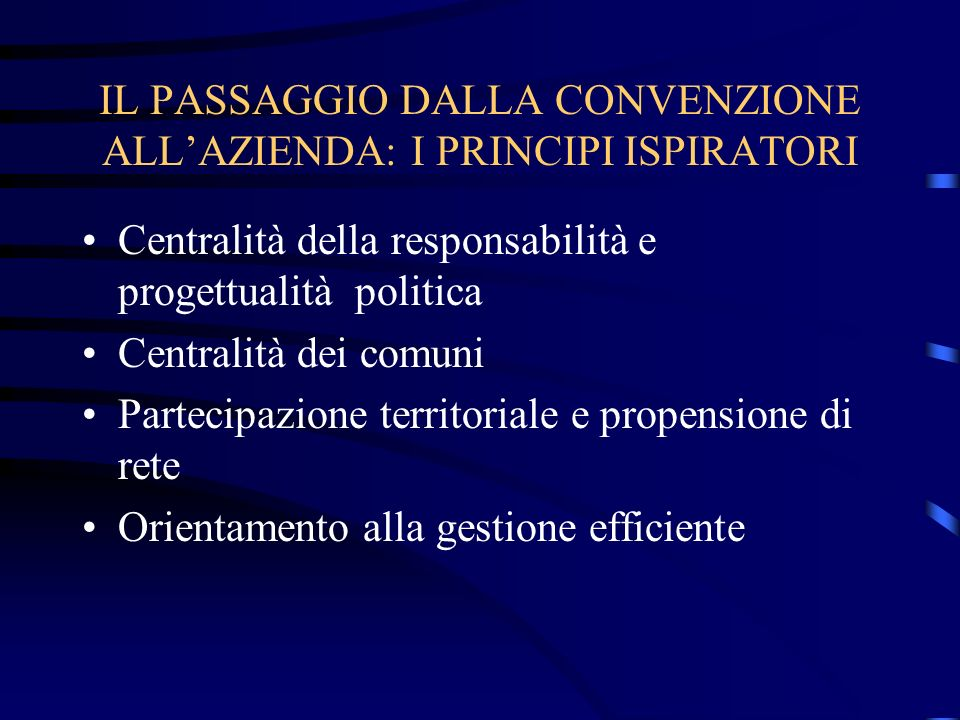 IL PASSAGGIO DALLA CONVENZIONE ALLAZIENDA: I PRINCIPI ISPIRATORI Centralità della responsabilità e progettualità politica Centralità dei comuni Partecipazione territoriale e propensione di rete Orientamento alla gestione efficiente