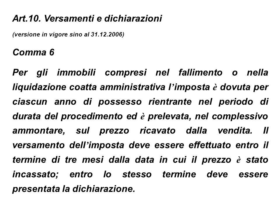 Art.10. Versamenti e dichiarazioni (versione in vigore sino al 31.12.2006) Comma 6 Per gli immobili compresi nel fallimento o nella liquidazione coatt