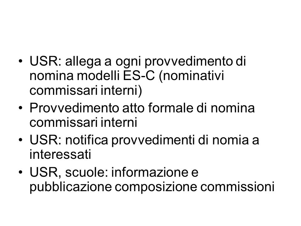 USR: allega a ogni provvedimento di nomina modelli ES-C (nominativi commissari interni) Provvedimento atto formale di nomina commissari interni USR: notifica provvedimenti di nomia a interessati USR, scuole: informazione e pubblicazione composizione commissioni