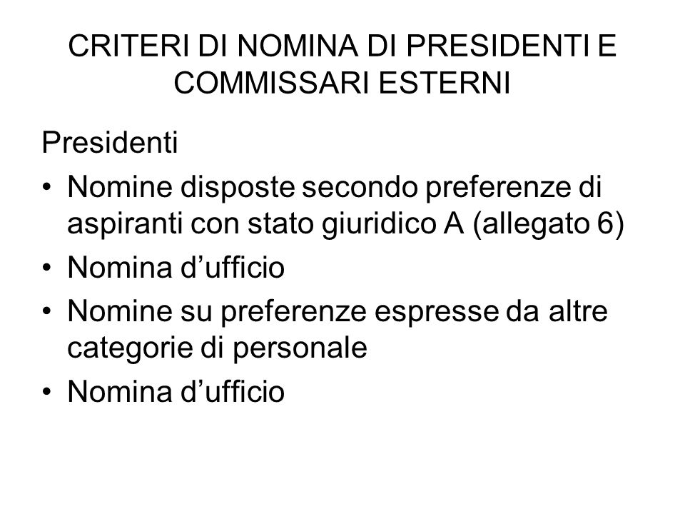 CRITERI DI NOMINA DI PRESIDENTI E COMMISSARI ESTERNI Presidenti Nomine disposte secondo preferenze di aspiranti con stato giuridico A (allegato 6) Nomina dufficio Nomine su preferenze espresse da altre categorie di personale Nomina dufficio